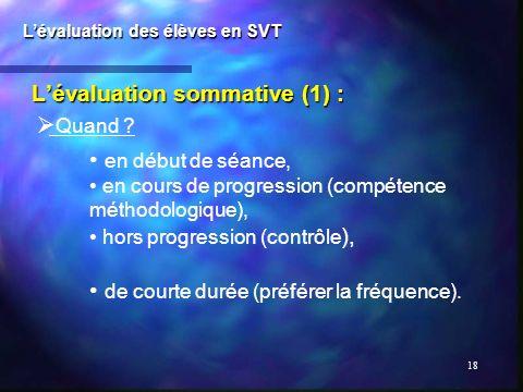 18 Lévaluation sommative (1) : Lévaluation des élèves en SVT Quand ? en début de séance, en cours de progression (compétence méthodologique), hors pro