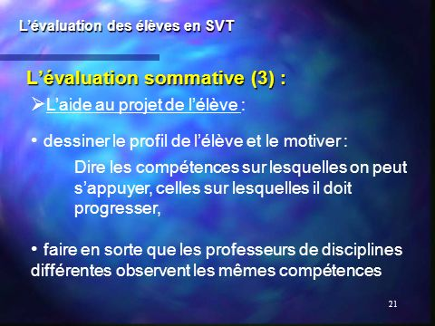 21 Lévaluation sommative (3) : Lévaluation des élèves en SVT Laide au projet de lélève : dessiner le profil de lélève et le motiver : Dire les compéte