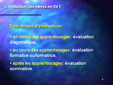4 Trois temps dévaluation : Lévaluation des élèves en SVT en début des apprentissages : évaluation diagnostique, au cours des apprentissages : évaluat