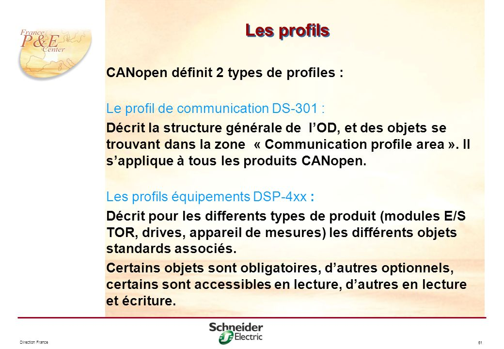 Direction France 61 Les profils CANopen définit 2 types de profiles : Le profil de communication DS-301 : Décrit la structure générale de lOD, et des
