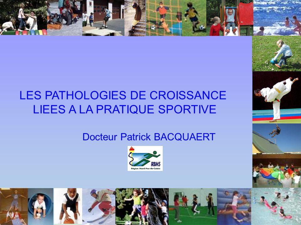 LES PATHOLOGIES DE CROISSANCE LIEES A LA PRATIQUE SPORTIVE Docteur Patrick BACQUAERT