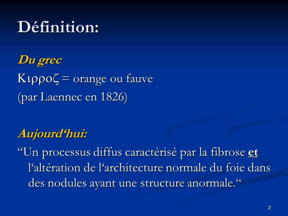 2 Définition: Du grec = orange ou fauve = orange ou fauve (par Laennec en 1826) Aujourdhui: Un processus diffus caractérisé par la fibrose et laltération de larchitecture normale du foie dans des nodules ayant une structure anormale.