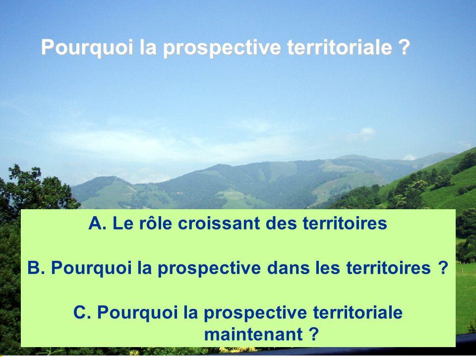 A. Le rôle croissant des territoires B. Pourquoi la prospective dans les territoires ? C. Pourquoi la prospective territoriale maintenant ? Pourquoi l