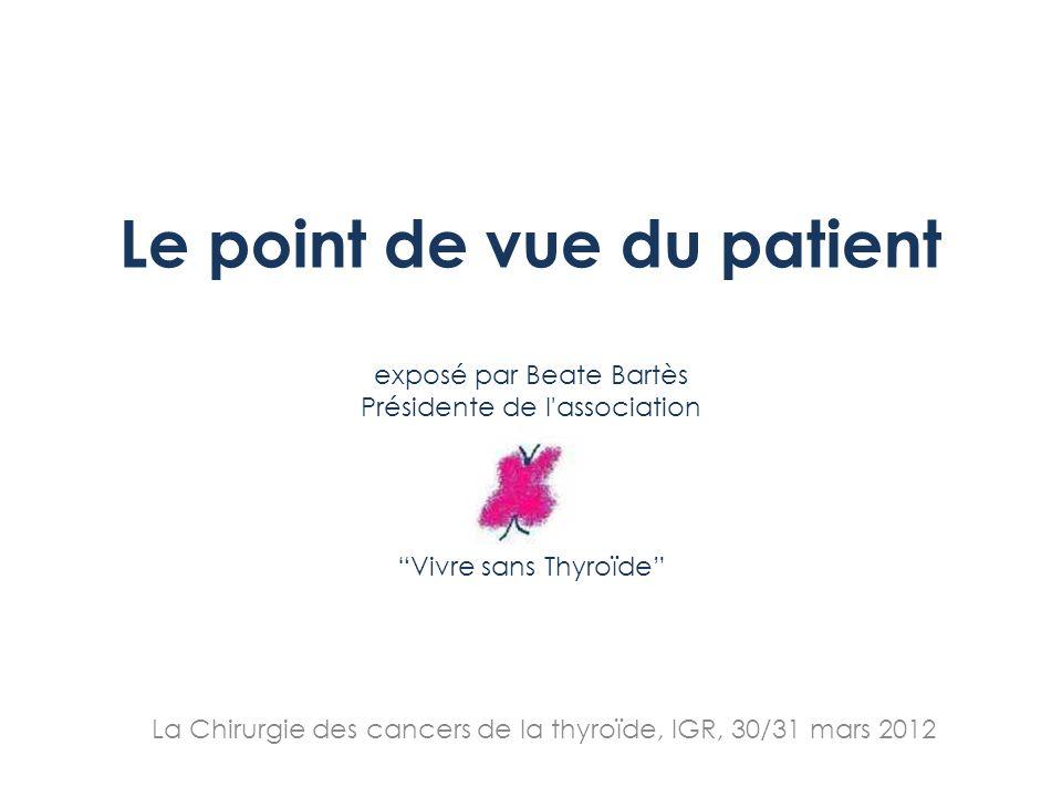 Le point de vue du patient exposé par Beate Bartès Présidente de l'association Vivre sans Thyroïde La Chirurgie des cancers de la thyroïde, IGR, 30/31