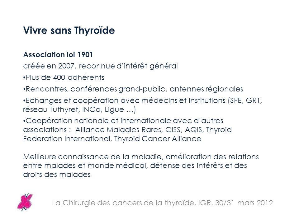 La Chirurgie des cancers de la thyroïde, IGR, 30/31 mars 2012 Vivre sans Thyroïde Association loi 1901 créée en 2007, reconnue dintérêt général Plus d