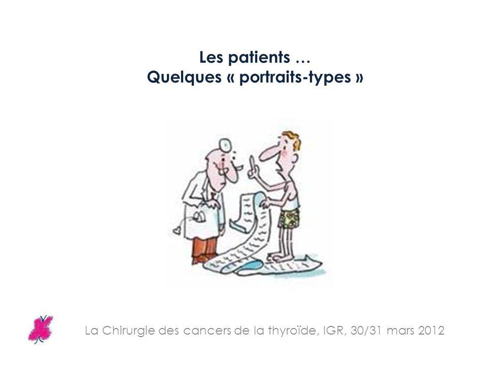 La Chirurgie des cancers de la thyroïde, IGR, 30/31 mars 2012 Les patients … Quelques « portraits-types »