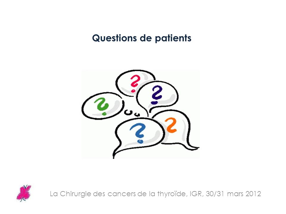 La Chirurgie des cancers de la thyroïde, IGR, 30/31 mars 2012 Questions de patients