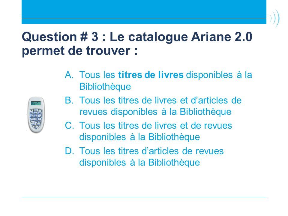 Question # 3 : Le catalogue Ariane 2.0 permet de trouver : A.Tous les titres de livres disponibles à la Bibliothèque B.Tous les titres de livres et darticles de revues disponibles à la Bibliothèque C.Tous les titres de livres et de revues disponibles à la Bibliothèque D.Tous les titres darticles de revues disponibles à la Bibliothèque