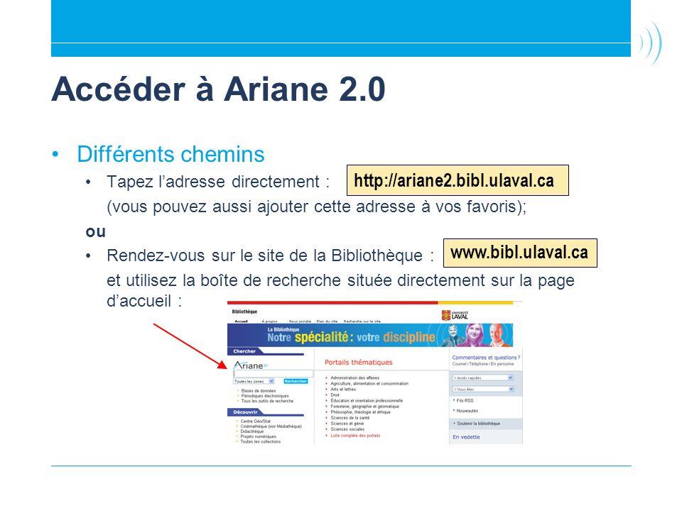 Accéder à Ariane 2.0 Différents chemins Tapez ladresse directement : (vous pouvez aussi ajouter cette adresse à vos favoris); ou Rendez-vous sur le site de la Bibliothèque : et utilisez la boîte de recherche située directement sur la page daccueil : http://ariane2.bibl.ulaval.ca www.bibl.ulaval.ca