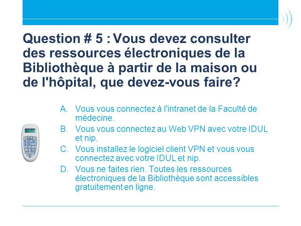 Question # 5 :Vous devez consulter des ressources électroniques de la Bibliothèque à partir de la maison ou de l hôpital, que devez-vous faire.