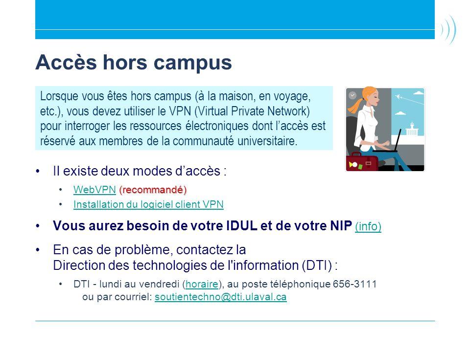 Accès hors campus Il existe deux modes daccès : (recommandé) WebVPN (recommandé) WebVPN Installation du logiciel client VPN Vous aurez besoin de votre IDUL et de votre NIP (info) (info) En cas de problème, contactez la Direction des technologies de l information (DTI) : DTI - lundi au vendredi (horaire), au poste téléphonique 656-3111 ou par courriel: soutientechno@dti.ulaval.cahorairesoutientechno@dti.ulaval.ca Lorsque vous êtes hors campus (à la maison, en voyage, etc.), vous devez utiliser le VPN (Virtual Private Network) pour interroger les ressources électroniques dont laccès est réservé aux membres de la communauté universitaire.