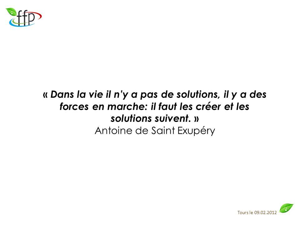Tours le 09.02.2012 « Dans la vie il ny a pas de solutions, il y a des forces en marche: il faut les créer et les solutions suivent. » Antoine de Sain