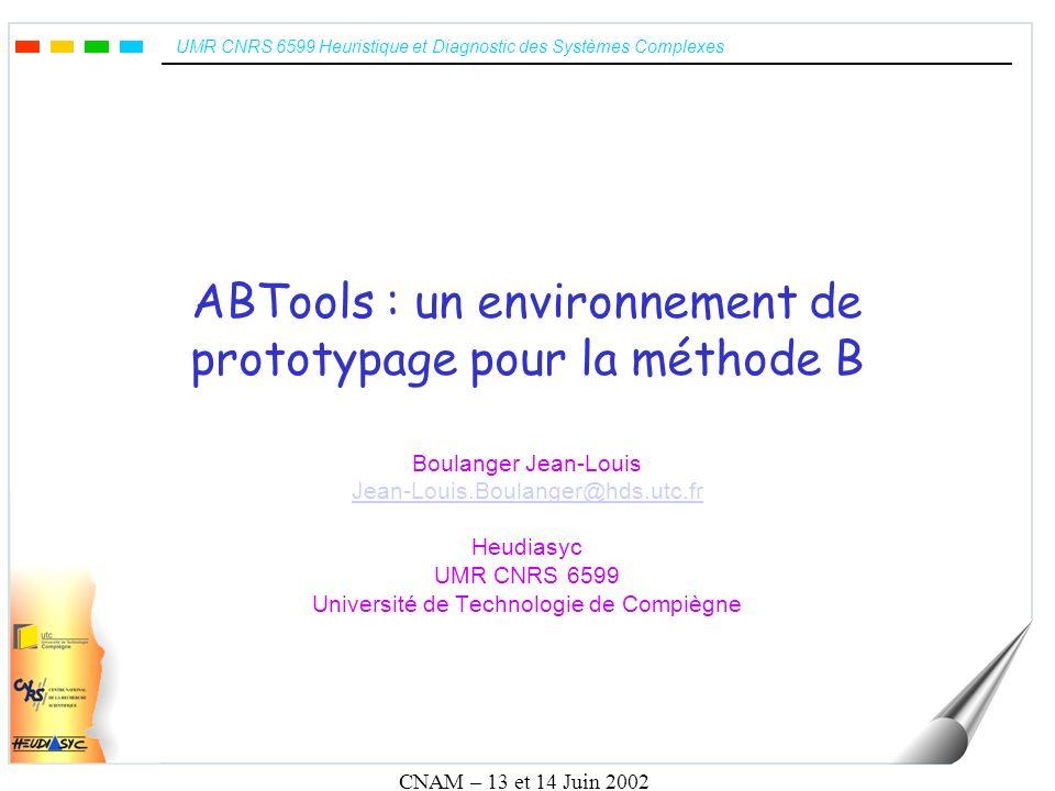 UMR CNRS 6599 Heuristique et Diagnostic des Systèmes Complexes CNAM – 13 et 14 Juin 2002 ABTools : un environnement de prototypage pour la méthode B B