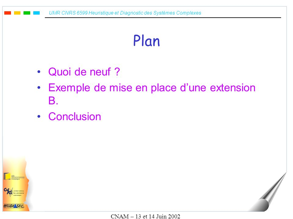 UMR CNRS 6599 Heuristique et Diagnostic des Systèmes Complexes CNAM – 13 et 14 Juin 2002 Quoi de neuf .