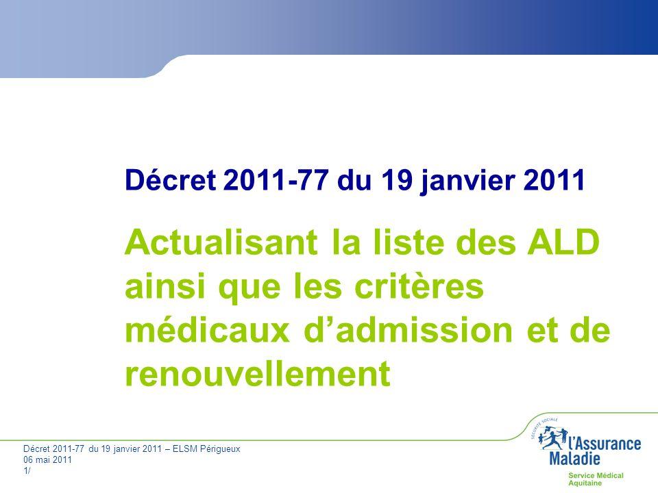 Décret 2011-77 du 19 janvier 2011 – ELSM Périgueux 06 mai 2011 2/ Décret actualisant la liste des ALD ainsi que les critères médicaux dadmission et de renouvellement Article 1 : modification des libellés de 4 ALD 30 ALD 21 : la dénomination « périartérite noueuse, lupus érythémateux aigu disséminé, sclérodermie généralisée évolutive » est remplacée par : « vascularites, lupus érythémateux systématique, sclérodermie systémique » ; ALD 22 : la dénomination « polyarthrite rhumatoïde évolutive grave » est remplacée par « polyarthrite rhumatoïde évolutive » ; ALD 26 : la dénomination « scoliose structurale évolutive » est remplacée par : « scoliose idiopathique structurale évolutive » ; ALD 27 : la dénomination « spondylarthrite ankylosante grave » est remplacée par « spondylarthrite grave ».