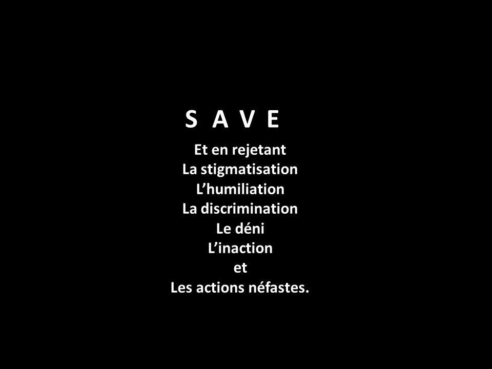 Et en rejetant La stigmatisation Lhumiliation La discrimination Le déni Linaction et Les actions néfastes. SAVE