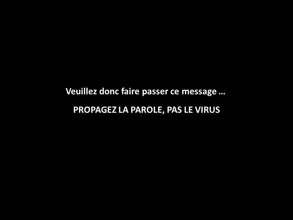 PROPAGEZ LA PAROLE, PAS LE VIRUS Veuillez donc faire passer ce message …