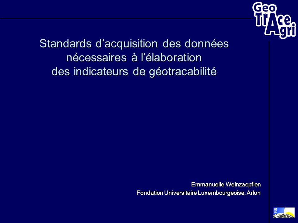 Standards dacquisition des données nécessaires à lélaboration des indicateurs de géotracabilité Emmanuelle Weinzaepflen Fondation Universitaire Luxemb