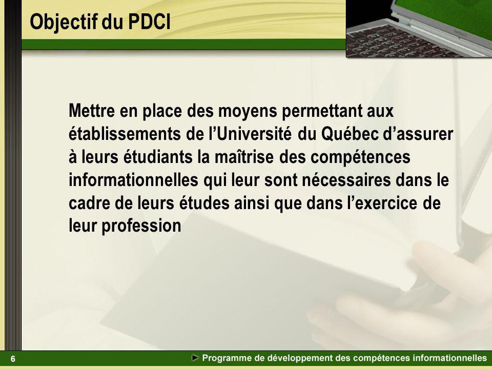 6 Objectif du PDCI Mettre en place des moyens permettant aux établissements de lUniversité du Québec dassurer à leurs étudiants la maîtrise des compétences informationnelles qui leur sont nécessaires dans le cadre de leurs études ainsi que dans lexercice de leur profession