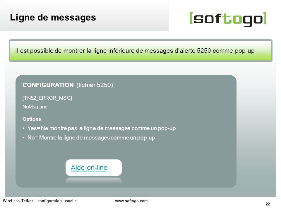 22 WireLess TelNet – configuration usuelle www.softogo.com Il est possible de montrer la ligne inférieure de messages dalerte 5250 comme pop-up Ligne de messages CONFIGURATION (fichier 5250) [TN52_ERROR_MSG] NoMsgLine Options Yes= Ne montre pas la ligne de messages comme un pop-up No= Montre la ligne de messages comme un pop-up Aide on-line