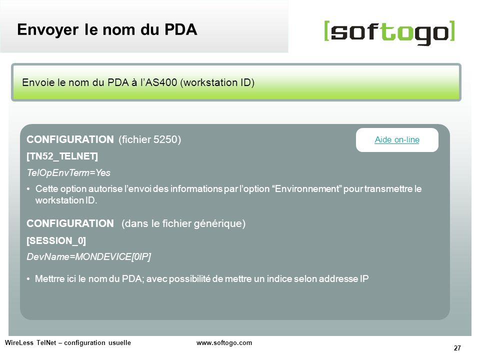 27 WireLess TelNet – configuration usuelle www.softogo.com Envoie le nom du PDA à lAS400 (workstation ID) Envoyer le nom du PDA CONFIGURATION (fichier