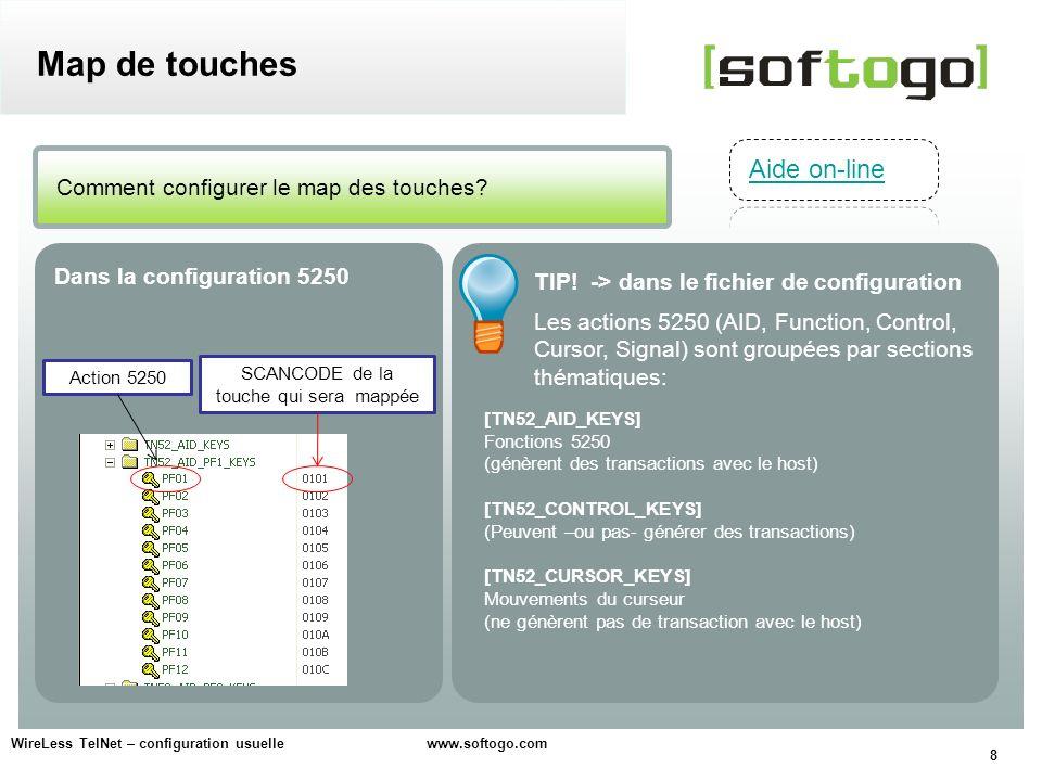 9 WireLess TelNet – configuration usuelle www.softogo.com Map de touches Attention, ne pas modifier la section: [TN52_SIGNAL_KEYS] Des commandes spéciales de diagnostic de lAS400 Configuration avancée Map de toutes les touches Configuration (fichier 5250) [TN52_KEY_MAP] Permet de mapper des touches à dautres touches, au lieu des actions 5250.