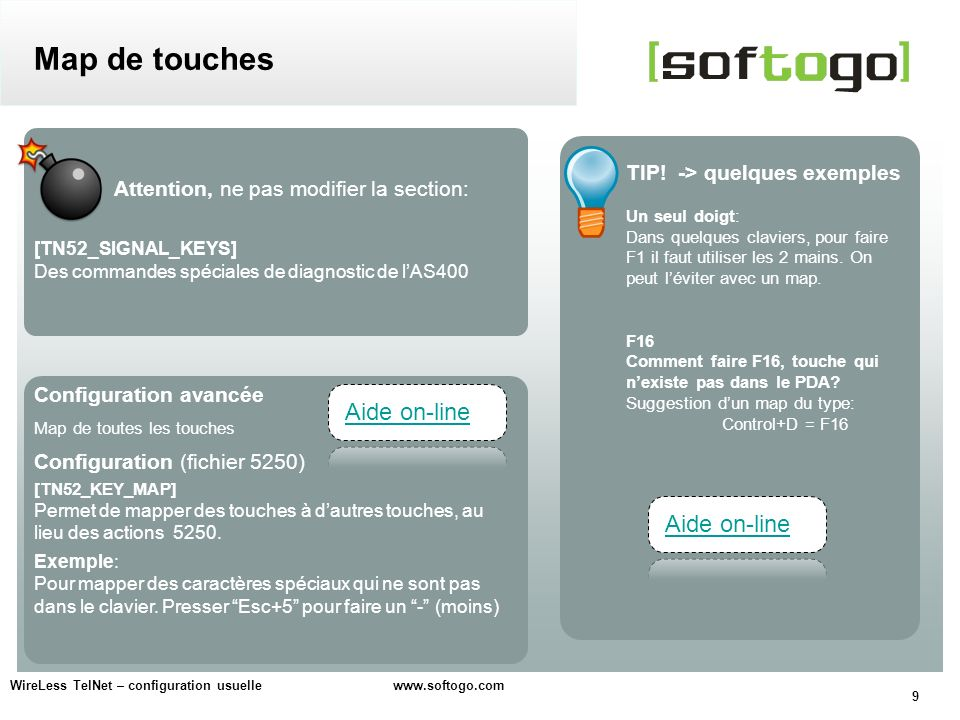 9 WireLess TelNet – configuration usuelle www.softogo.com Map de touches Attention, ne pas modifier la section: [TN52_SIGNAL_KEYS] Des commandes spéciales de diagnostic de lAS400 Configuration avancée Map de toutes les touches Configuration (fichier 5250) [TN52_KEY_MAP] Permet de mapper des touches à dautres touches, au lieu des actions 5250.