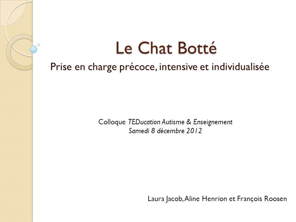 Le Chat Botté Prise en charge précoce, intensive et individualisée Laura Jacob, Aline Henrion et François Roosen Colloque TEDucation Autisme & Enseign