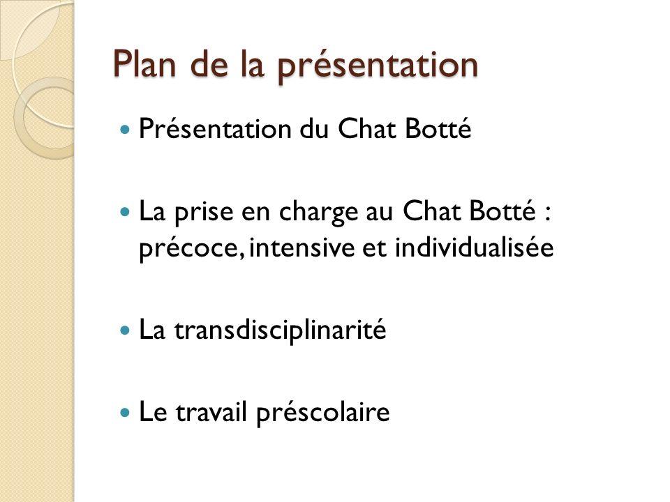 Plan de la présentation Présentation du Chat Botté La prise en charge au Chat Botté : précoce, intensive et individualisée La transdisciplinarité Le t