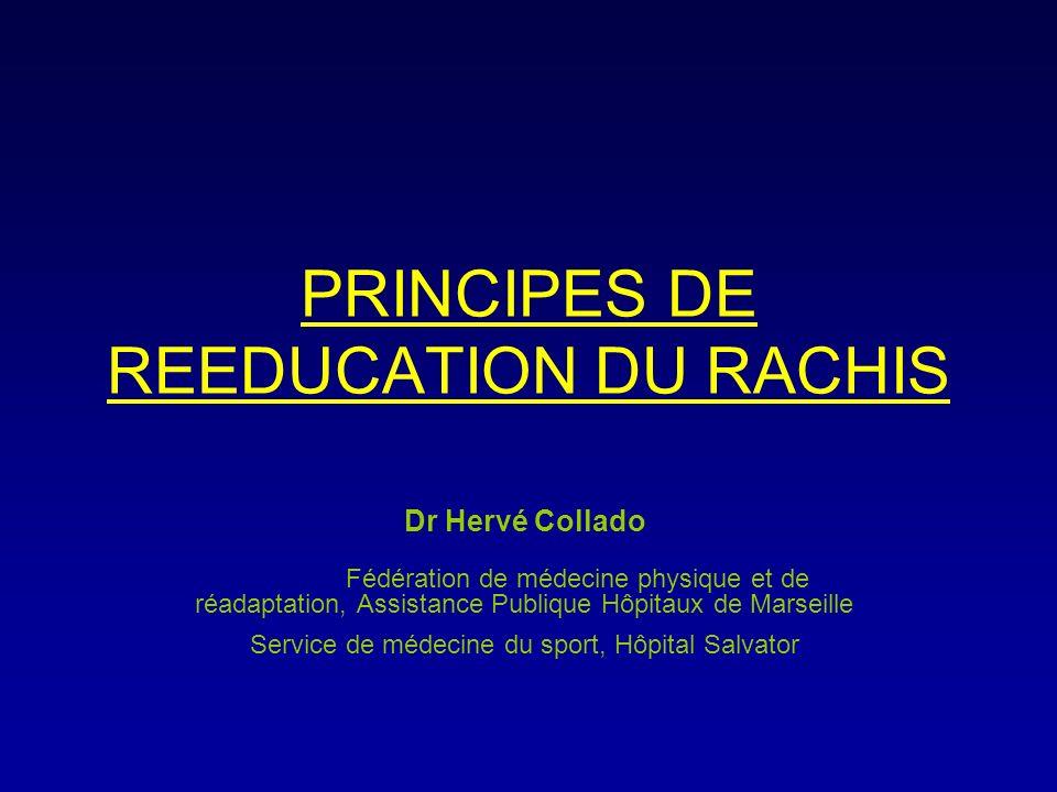 PRINCIPES DE REEDUCATION DU RACHIS Dr Hervé Collado Fédération de médecine physique et de réadaptation, Assistance Publique Hôpitaux de Marseille Serv