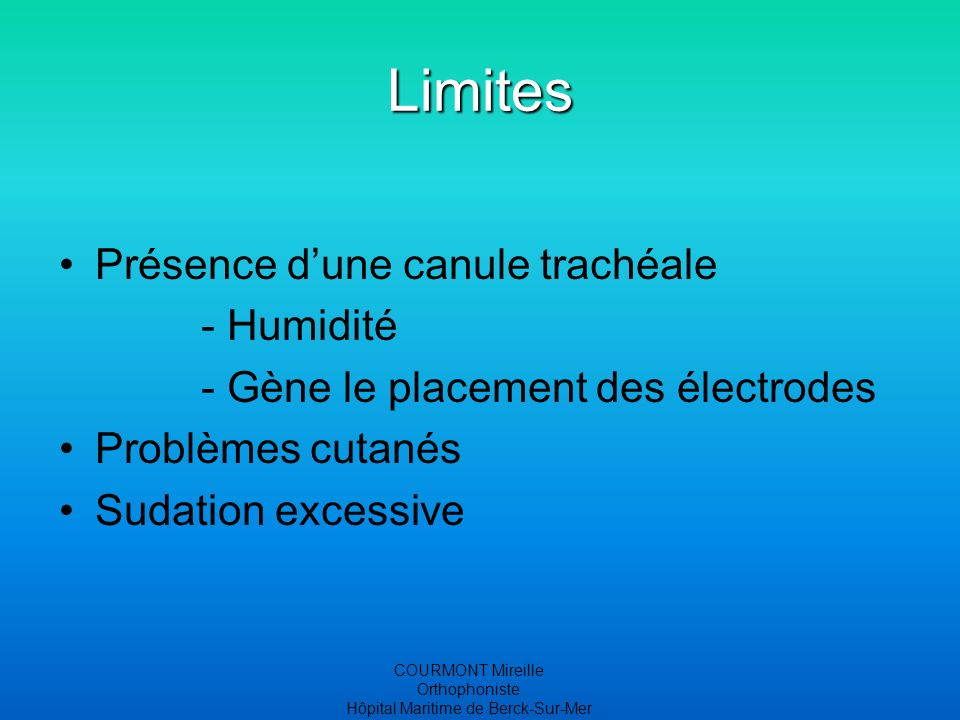 COURMONT Mireille Orthophoniste Hôpital Maritime de Berck-Sur-Mer Limites Présence dune canule trachéale - Humidité - Gène le placement des électrodes Problèmes cutanés Sudation excessive