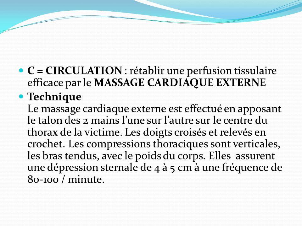 C = CIRCULATION : rétablir une perfusion tissulaire efficace par le MASSAGE CARDIAQUE EXTERNE Technique Le massage cardiaque externe est effectué en a