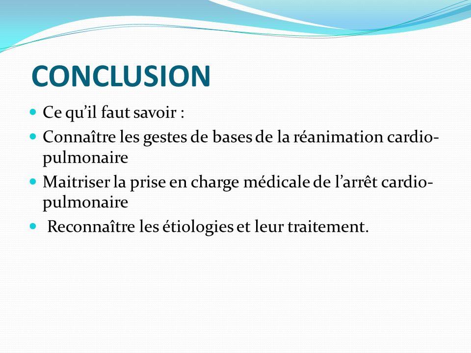 CONCLUSION Ce quil faut savoir : Connaître les gestes de bases de la réanimation cardio- pulmonaire Maitriser la prise en charge médicale de larrêt ca