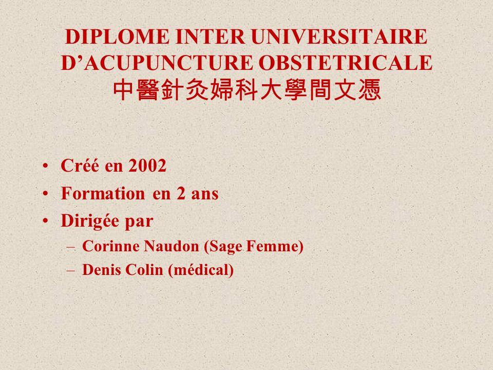 DIPLOME INTER UNIVERSITAIRE DACUPUNCTURE OBSTETRICALE Créé en 2002 Formation en 2 ans Dirigée par –Corinne Naudon (Sage Femme) –Denis Colin (médical)