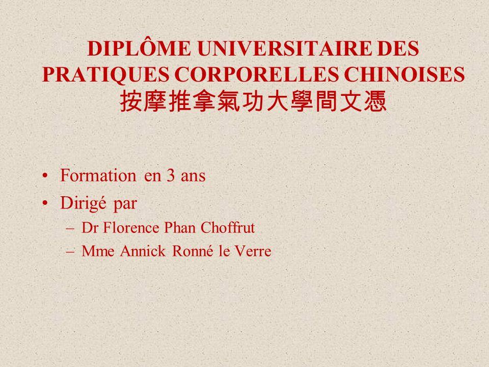 DIPLÔME UNIVERSITAIRE DES PRATIQUES CORPORELLES CHINOISES Formation en 3 ans Dirigé par –Dr Florence Phan Choffrut –Mme Annick Ronné le Verre