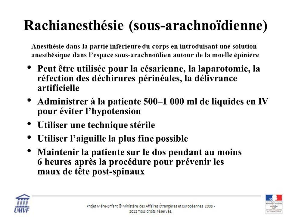10 Rachianesthésie (sous-arachnoïdienne) Peut être utilisée pour la césarienne, la laparotomie, la réfection des déchirures périnéales, la délivrance artificielle Administrer à la patiente 500–1 000 ml de liquides en IV pour éviter lhypotension Utiliser une technique stérile Utiliser laiguille la plus fine possible Maintenir la patiente sur le dos pendant au moins 6 heures après la procédure pour prévenir les maux de tête post-spinaux Anesthésie dans la partie inférieure du corps en introduisant une solution anesthésique dans lespace sous-arachnoïdien autour de la moelle épinière
