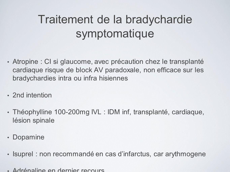 Traitement de la bradychardie symptomatique Atropine : CI si glaucome, avec précaution chez le transplanté cardiaque risque de block AV paradoxale, no