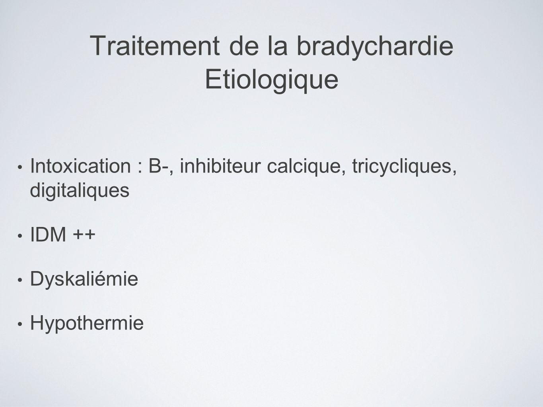 Traitement de la bradychardie Etiologique Intoxication : B-, inhibiteur calcique, tricycliques, digitaliques IDM ++ Dyskaliémie Hypothermie