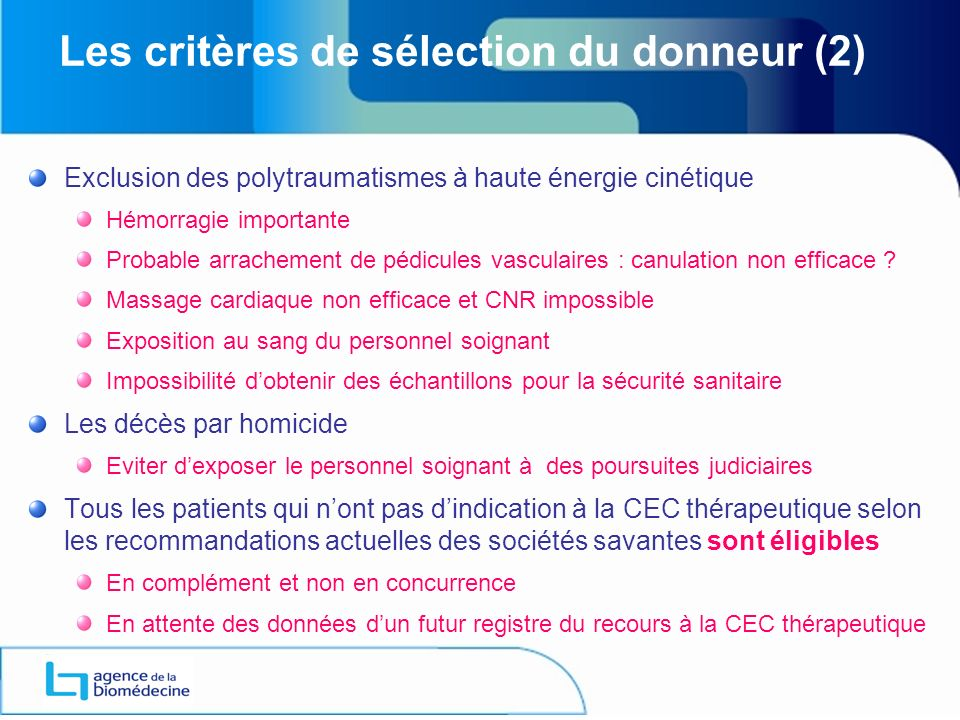 Les critères de sélection du donneur (2) Exclusion des polytraumatismes à haute énergie cinétique Hémorragie importante Probable arrachement de pédicules vasculaires : canulation non efficace .