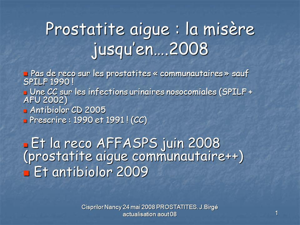 Cisprilor Nancy 24 mai 2008 PROSTATITES. J.Birgé actualisation aout 08 1 Prostatite aigue : la misère jusquen….2008 Pas de reco sur les prostatites «