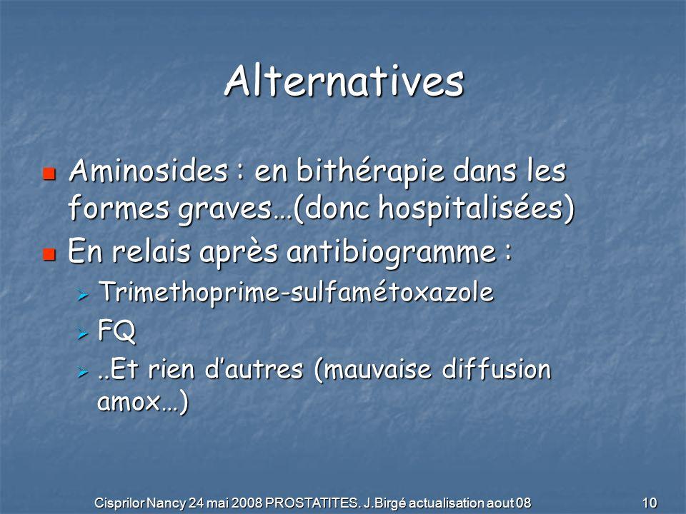Cisprilor Nancy 24 mai 2008 PROSTATITES. J.Birgé actualisation aout 08 10 Alternatives Aminosides : en bithérapie dans les formes graves…(donc hospita
