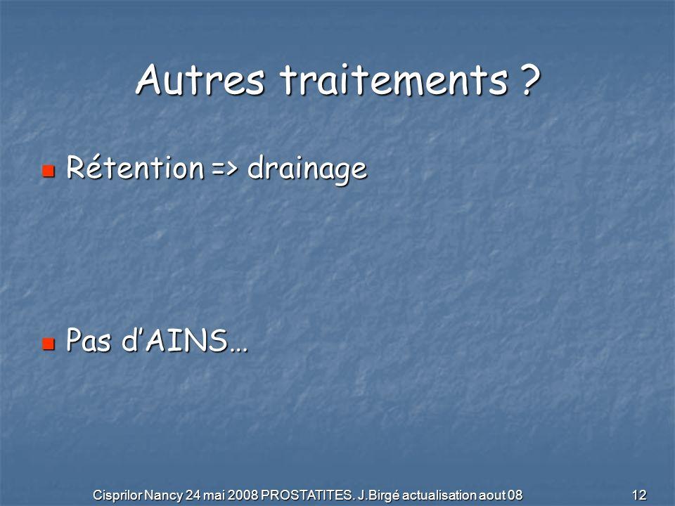 Cisprilor Nancy 24 mai 2008 PROSTATITES. J.Birgé actualisation aout 08 12 Autres traitements ? Rétention => drainage Rétention => drainage Pas dAINS…