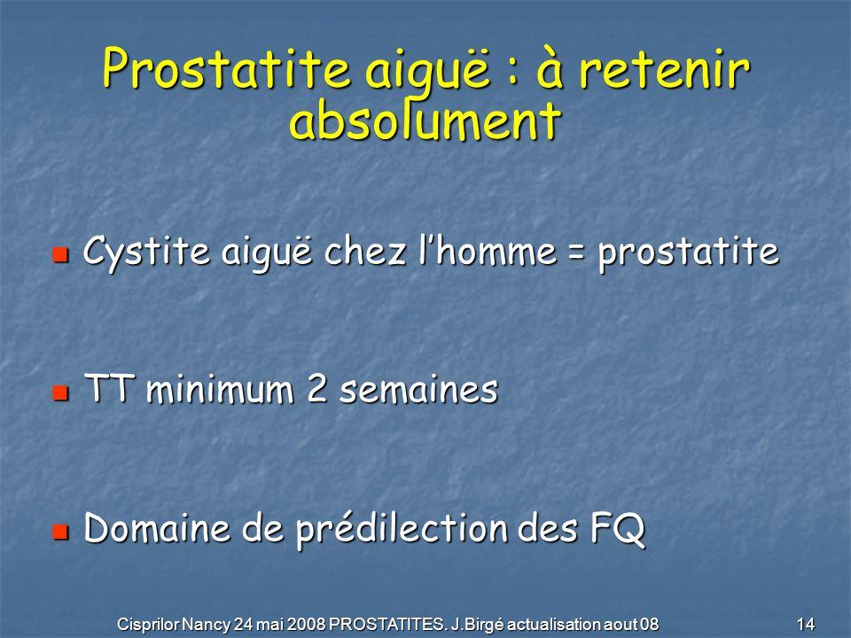 Cisprilor Nancy 24 mai 2008 PROSTATITES. J.Birgé actualisation aout 08 14 Prostatite aiguë : à retenir absolument Cystite aiguë chez lhomme = prostati