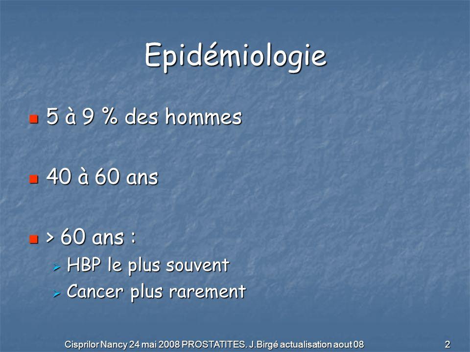 Cisprilor Nancy 24 mai 2008 PROSTATITES. J.Birgé actualisation aout 08 2 Epidémiologie 5 à 9 % des hommes 5 à 9 % des hommes 40 à 60 ans 40 à 60 ans >