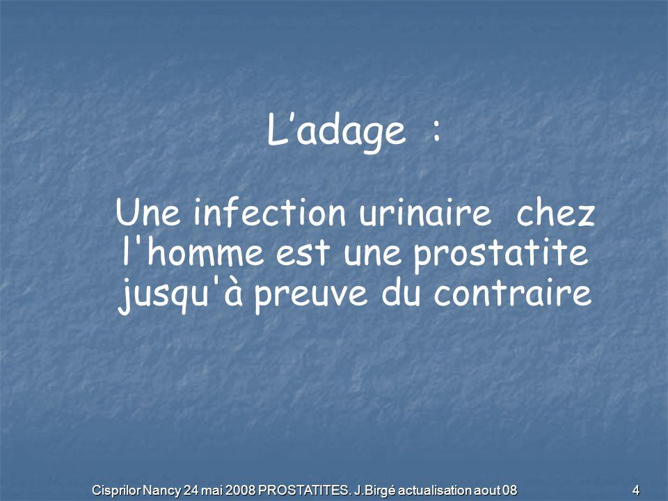 Cisprilor Nancy 24 mai 2008 PROSTATITES. J.Birgé actualisation aout 08 4 Ladage : Une infection urinaire chez l'homme est une prostatite jusqu'à preuv