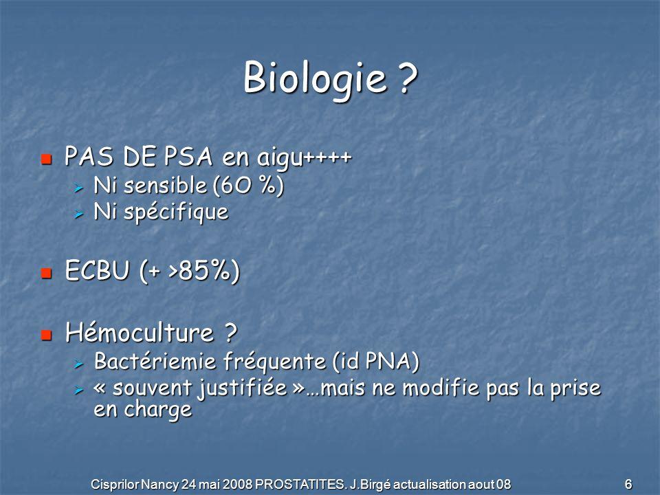 Cisprilor Nancy 24 mai 2008 PROSTATITES. J.Birgé actualisation aout 08 6 Biologie ? PAS DE PSA en aigu++++ PAS DE PSA en aigu++++ Ni sensible (6O %) N