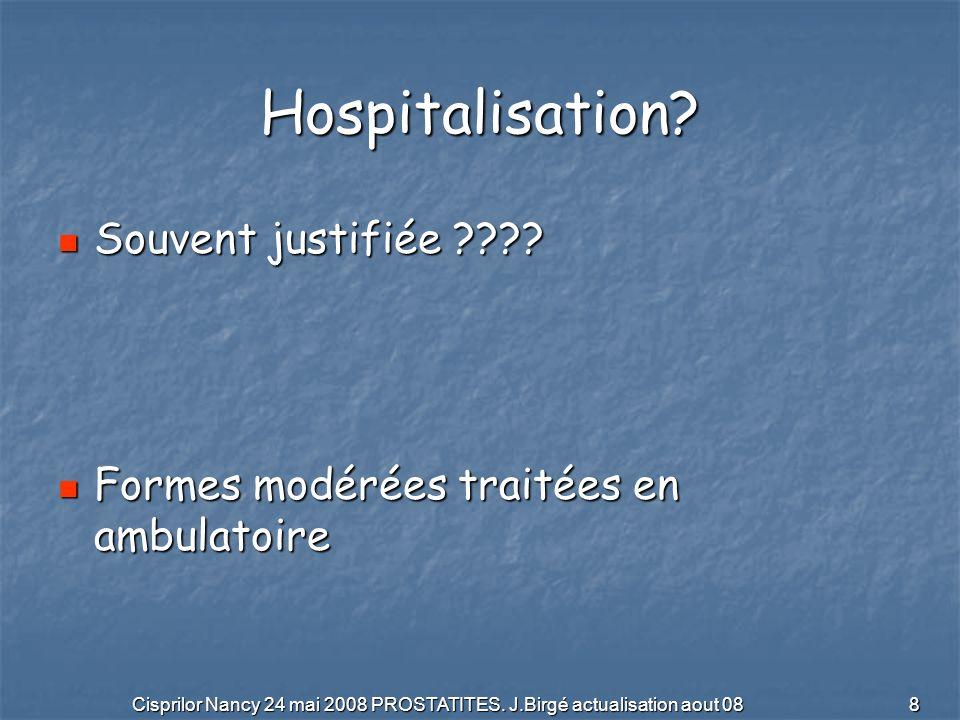 Cisprilor Nancy 24 mai 2008 PROSTATITES. J.Birgé actualisation aout 08 8 Hospitalisation? Souvent justifiée ???? Souvent justifiée ???? Formes modérée