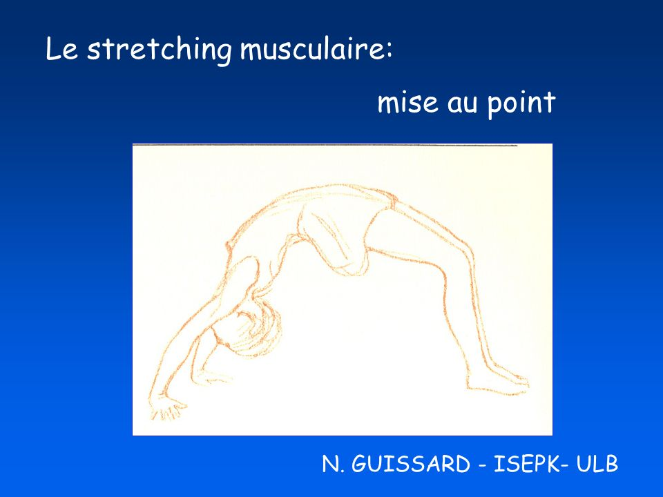 Le stretching musculaire: mise au point N. GUISSARD - ISEPK- ULB