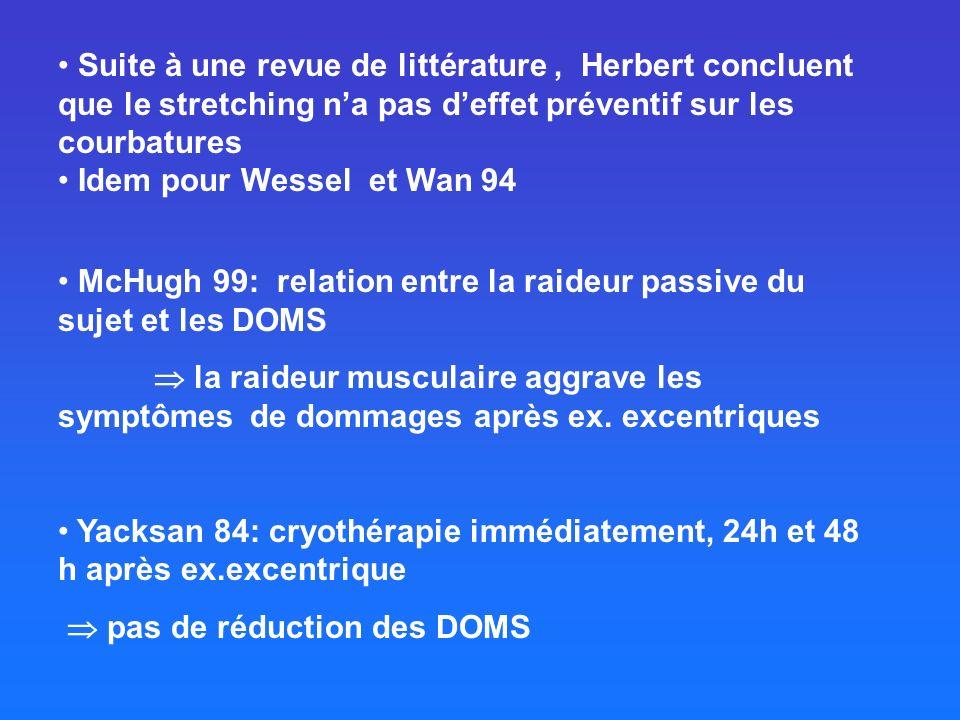 Suite à une revue de littérature, Herbert concluent que le stretching na pas deffet préventif sur les courbatures Idem pour Wessel et Wan 94 McHugh 99: relation entre la raideur passive du sujet et les DOMS la raideur musculaire aggrave les symptômes de dommages après ex.