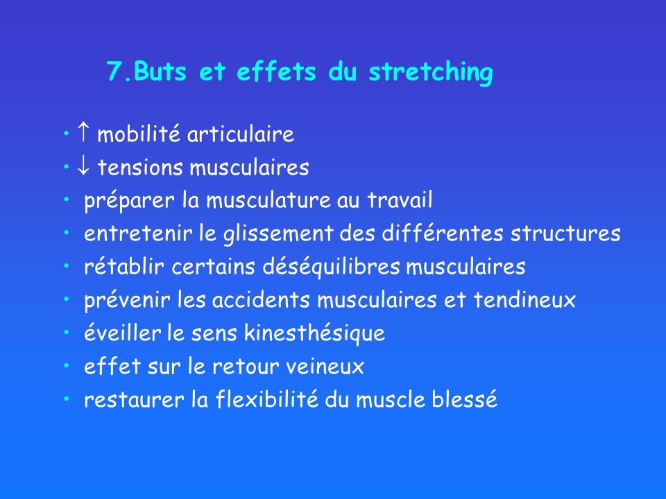 7.Buts et effets du stretching mobilité articulaire tensions musculaires préparer la musculature au travail entretenir le glissement des différentes structures rétablir certains déséquilibres musculaires éveiller le sens kinesthésique effet sur le retour veineux restaurer la flexibilité du muscle blessé prévenir les accidents musculaires et tendineux